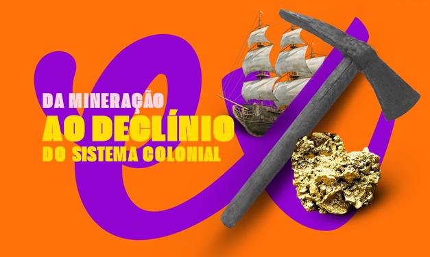 BRASIL COLÔNIA: DA MINERAÇÃO AO DECLÍNIO DO SISTEMA COLONIAL